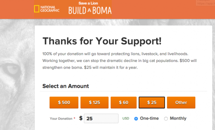 National Geographic. Save a Lion, Build a Boma. Thanks for Your Support! 100% of your donation will go toward protecting lions, livestock, and livelihoods. Working together, we can stop the decline in big cat populations. $500 will strengthen one boma. $25 will maintain it for a year. Select an amount..