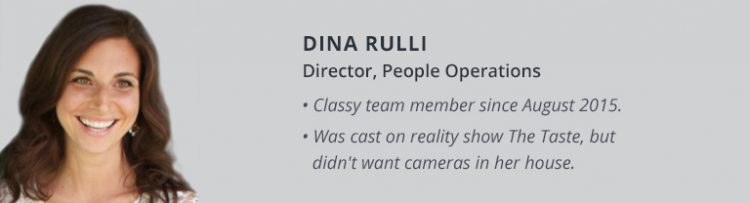 Dina Rulli, Director, People Operations. Classy team member since August 2015. Was cast on reality show The Taste, but didn't want cameras in her house.
