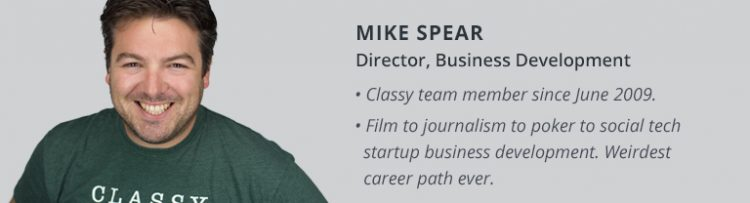 Mike Spear. Director, Business Development. Classy team member since June 2009.  Film to journalism  to poker to social tech startup business development. Weirdest career path ever.